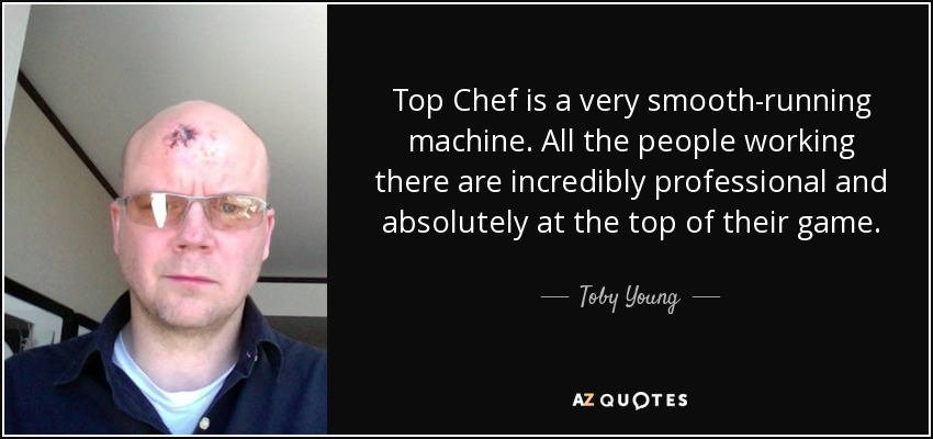 Top Chef is a very smooth-running machine. All the people working there are incredibly professional and absolutely at the top of their game. - Toby Young