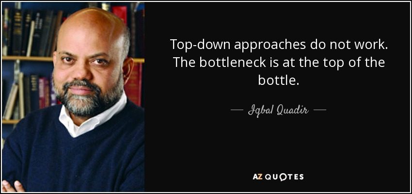 Top-down approaches do not work. The bottleneck is at the top of the bottle. - Iqbal Quadir