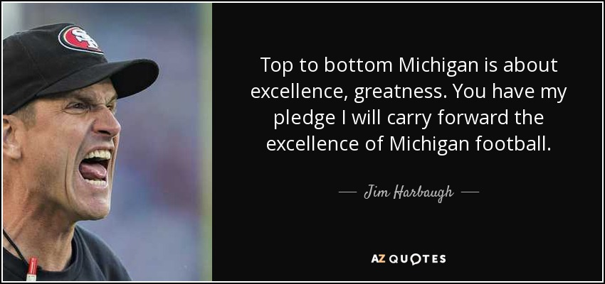 Top to bottom Michigan is about excellence, greatness. You have my pledge I will carry forward the excellence of Michigan football. - Jim Harbaugh