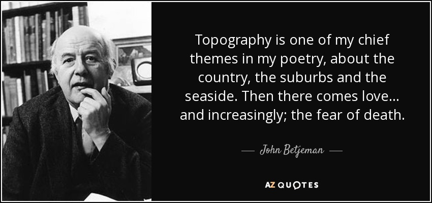 Topography is one of my chief themes in my poetry, about the country, the suburbs and the seaside. Then there comes love... and increasingly; the fear of death. - John Betjeman
