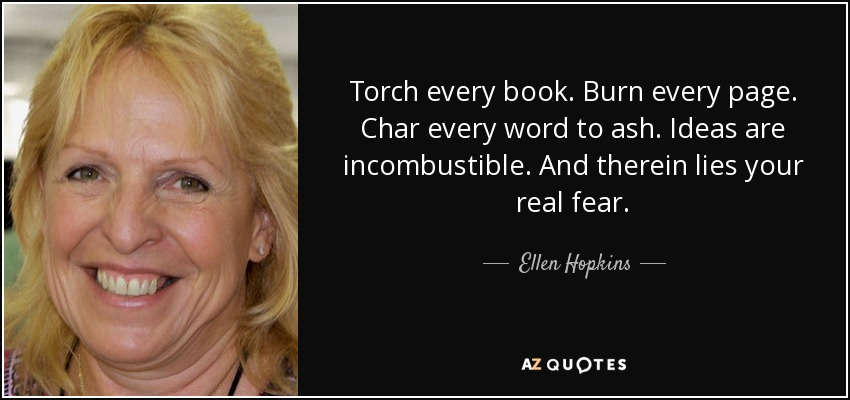 Torch every book. Burn every page. Char every word to ash. Ideas are incombustible. And therein lies your real fear. - Ellen Hopkins