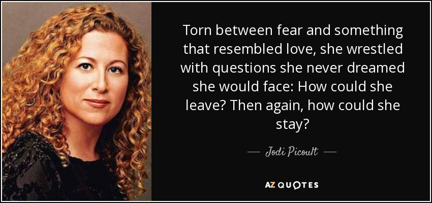 Torn between fear and something that resembled love, she wrestled with questions she never dreamed she would face: How could she leave? Then again, how could she stay? - Jodi Picoult