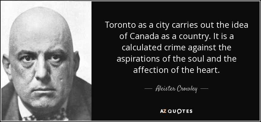 Toronto as a city carries out the idea of Canada as a country. It is a calculated crime against the aspirations of the soul and the affection of the heart. - Aleister Crowley