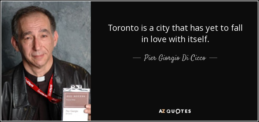 Toronto is a city that has yet to fall in love with itself. - Pier Giorgio Di Cicco