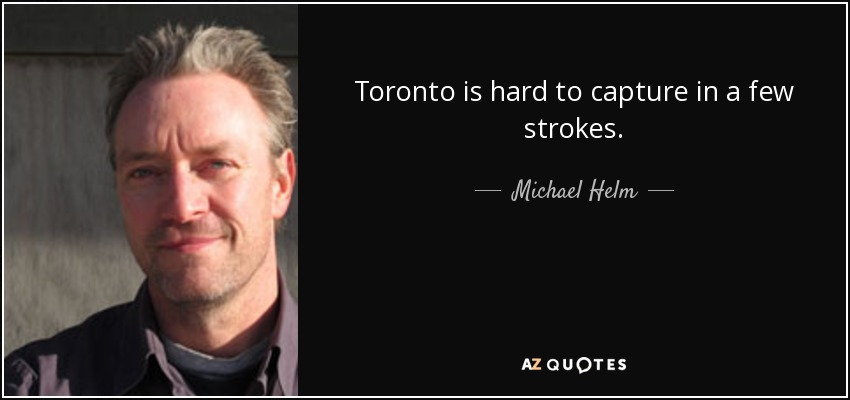 Toronto is hard to capture in a few strokes. - Michael Helm