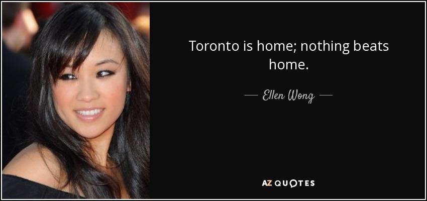 Toronto is home; nothing beats home. - Ellen Wong