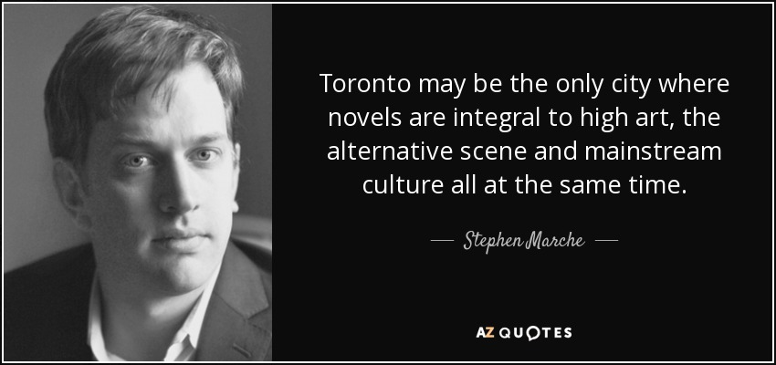 Toronto may be the only city where novels are integral to high art, the alternative scene and mainstream culture all at the same time. - Stephen Marche