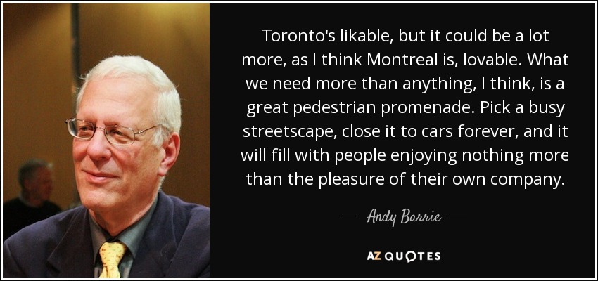 Toronto's likable, but it could be a lot more, as I think Montreal is, lovable. What we need more than anything, I think, is a great pedestrian promenade. Pick a busy streetscape, close it to cars forever, and it will fill with people enjoying nothing more than the pleasure of their own company. - Andy Barrie