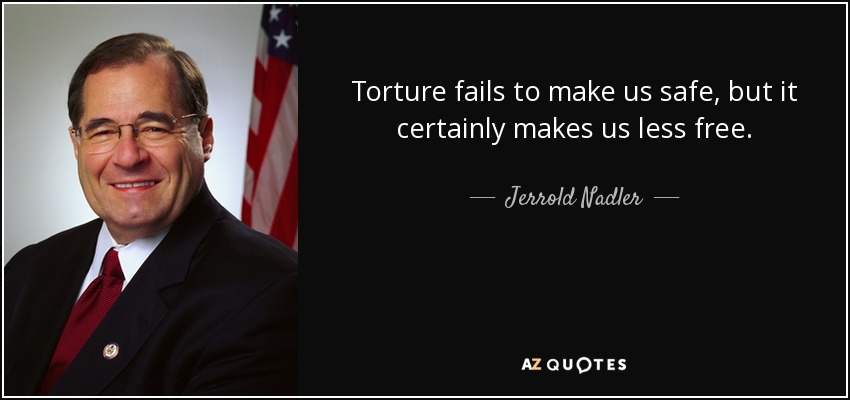 Torture fails to make us safe, but it certainly makes us less free. - Jerrold Nadler
