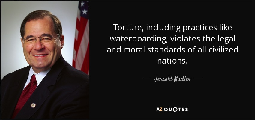 Torture, including practices like waterboarding, violates the legal and moral standards of all civilized nations. - Jerrold Nadler
