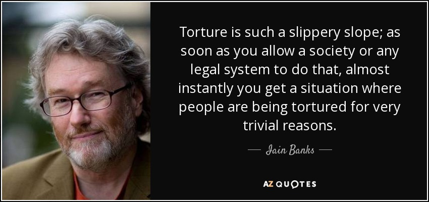 Torture is such a slippery slope; as soon as you allow a society or any legal system to do that, almost instantly you get a situation where people are being tortured for very trivial reasons. - Iain Banks