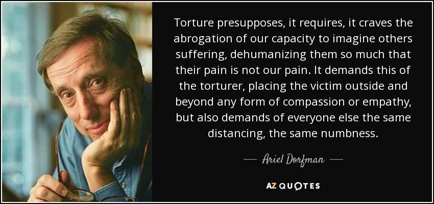 Torture presupposes, it requires, it craves the abrogation of our capacity to imagine others suffering, dehumanizing them so much that their pain is not our pain. It demands this of the torturer, placing the victim outside and beyond any form of compassion or empathy, but also demands of everyone else the same distancing, the same numbness. - Ariel Dorfman