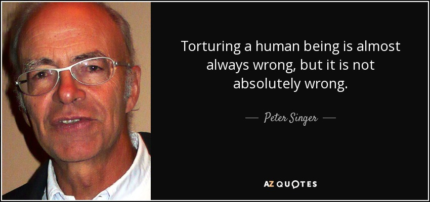Torturing a human being is almost always wrong, but it is not absolutely wrong. - Peter Singer