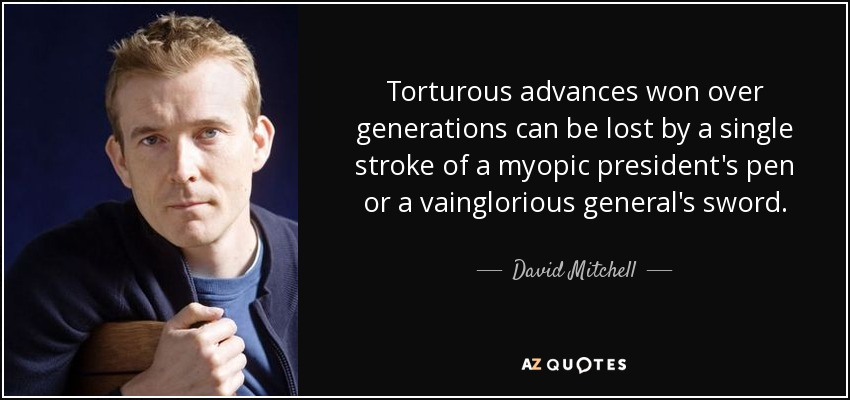 Torturous advances won over generations can be lost by a single stroke of a myopic president's pen or a vainglorious general's sword. - David Mitchell