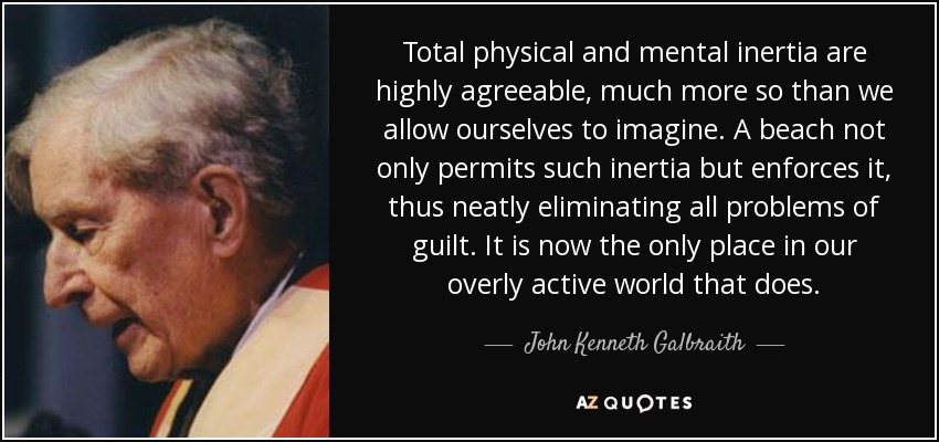 Total physical and mental inertia are highly agreeable, much more so than we allow ourselves to imagine. A beach not only permits such inertia but enforces it, thus neatly eliminating all problems of guilt. It is now the only place in our overly active world that does. - John Kenneth Galbraith