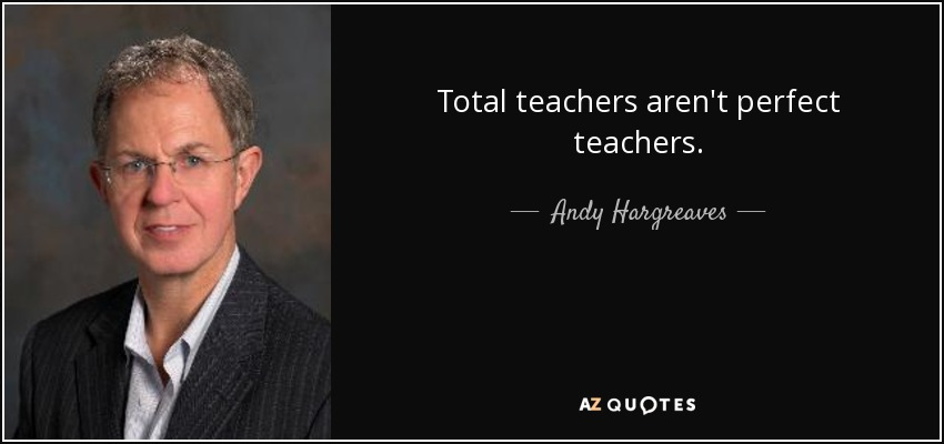 Total teachers aren't perfect teachers. - Andy Hargreaves