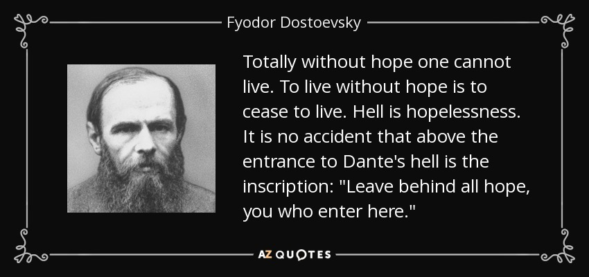 Totally without hope one cannot live. To live without hope is to cease to live. Hell is hopelessness. It is no accident that above the entrance to Dante's hell is the inscription: