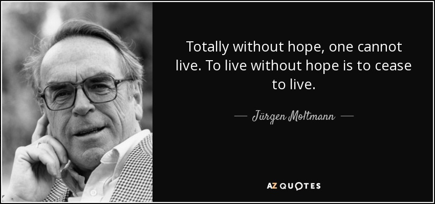 Totally without hope, one cannot live. To live without hope is to cease to live. - Jürgen Moltmann