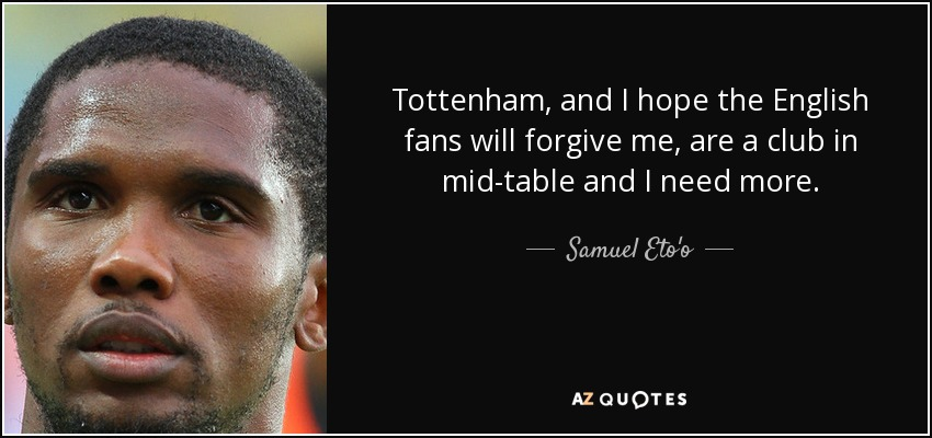 Tottenham, and I hope the English fans will forgive me, are a club in mid-table and I need more. - Samuel Eto'o