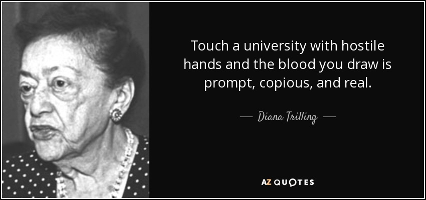 Touch a university with hostile hands and the blood you draw is prompt, copious, and real. - Diana Trilling