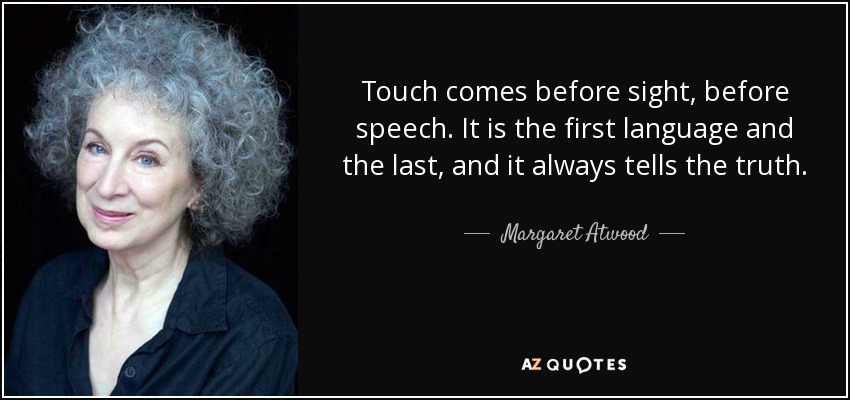 Touch comes before sight, before speech. It is the first language and the last, and it always tells the truth. - Margaret Atwood