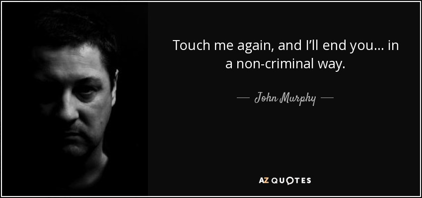 Quotes That Touched Me In 2013: John Murphy Quote: Touch Me Again, And I'll End You… In A