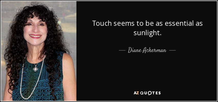 Touch seems to be as essential as sunlight. - Diane Ackerman