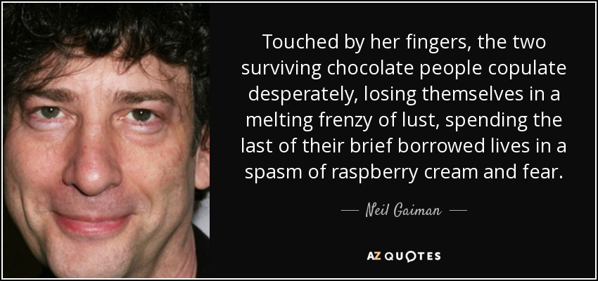 Touched by her fingers, the two surviving chocolate people copulate desperately, losing themselves in a melting frenzy of lust, spending the last of their brief borrowed lives in a spasm of raspberry cream and fear. - Neil Gaiman