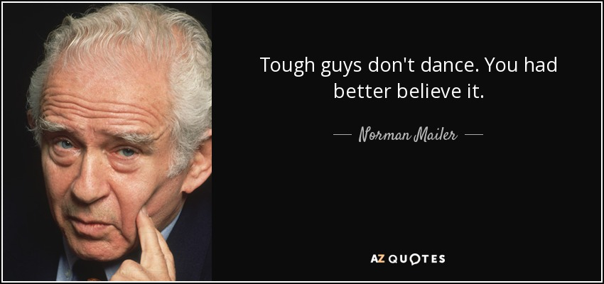 Tough guys don't dance. You had better believe it. - Norman Mailer