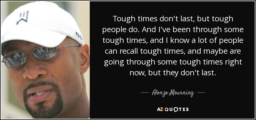 Tough times don't last, but tough people do. And I've been through some tough times, and I know a lot of people can recall tough times, and maybe are going through some tough times right now, but they don't last. - Alonzo Mourning