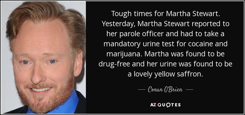 Tough times for Martha Stewart. Yesterday, Martha Stewart reported to her parole officer and had to take a mandatory urine test for cocaine and marijuana. Martha was found to be drug-free and her urine was found to be a lovely yellow saffron. - Conan O'Brien