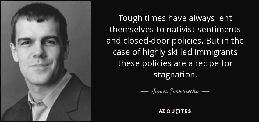 Tough times have always lent themselves to nativist sentiments and closed-door policies. But in the case of highly skilled immigrants, these policies are a recipe for stagnation. - James Surowiecki