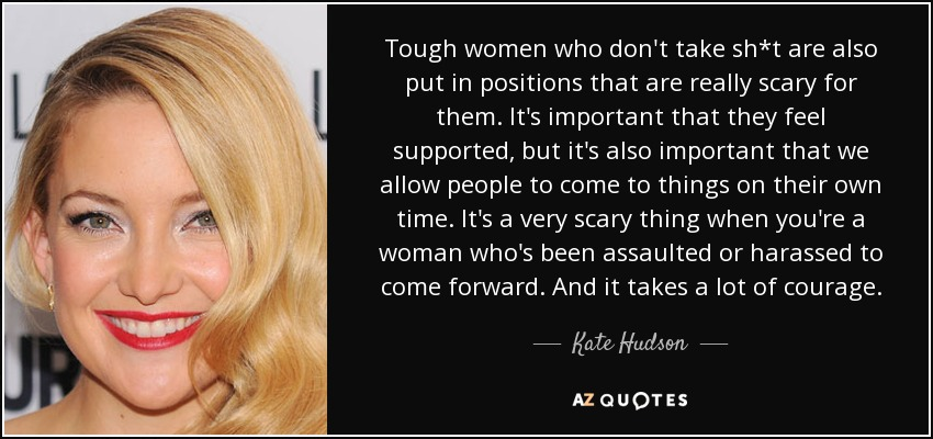 Tough women who don't take sh*t are also put in positions that are really scary for them. It's important that they feel supported, but it's also important that we allow people to come to things on their own time. It's a very scary thing when you're a woman who's been assaulted or harassed to come forward. And it takes a lot of courage. - Kate Hudson