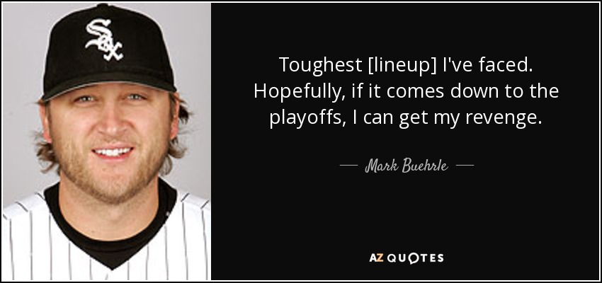 Toughest [lineup] I've faced. Hopefully, if it comes down to the playoffs, I can get my revenge. - Mark Buehrle