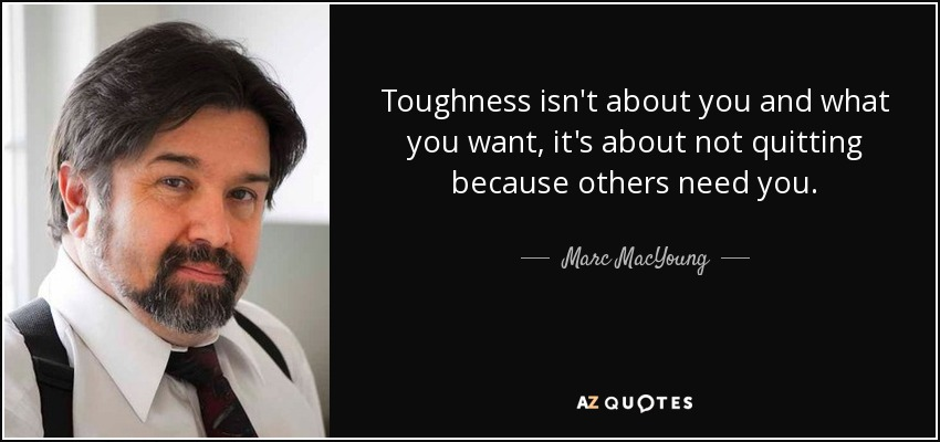Toughness isn't about you and what you want, it's about not quitting because others need you. - Marc MacYoung