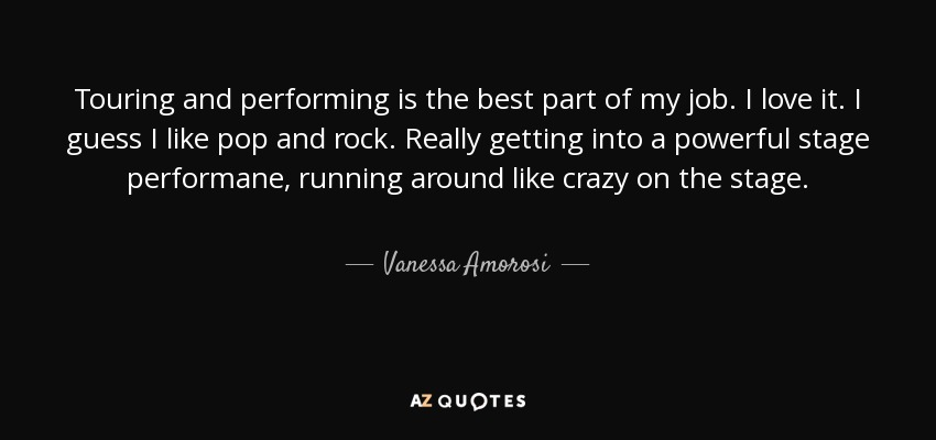 Touring and performing is the best part of my job. I love it. I guess I like pop and rock. Really getting into a powerful stage performane, running around like crazy on the stage. - Vanessa Amorosi
