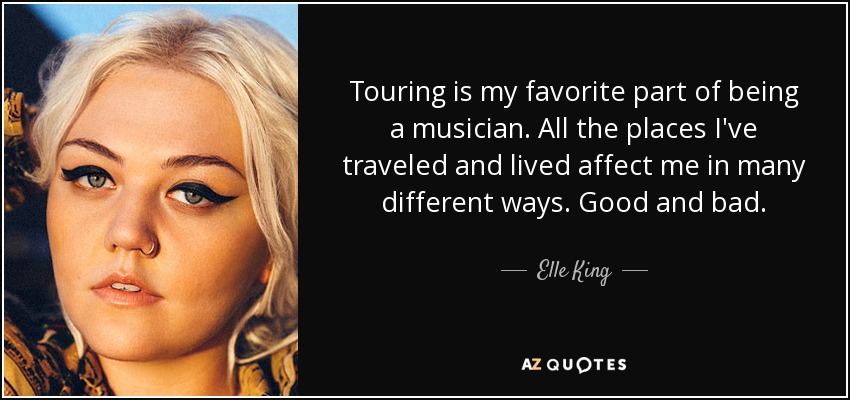 Touring is my favorite part of being a musician. All the places I've traveled and lived affect me in many different ways. Good and bad. - Elle King