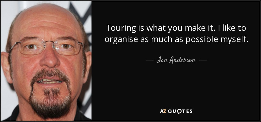 Touring is what you make it. I like to organise as much as possible myself. - Ian Anderson