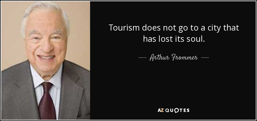 Tourism does not go to a city that has lost its soul. - Arthur Frommer