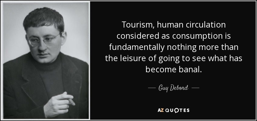 Tourism, human circulation considered as consumption is fundamentally nothing more than the leisure of going to see what has become banal. - Guy Debord