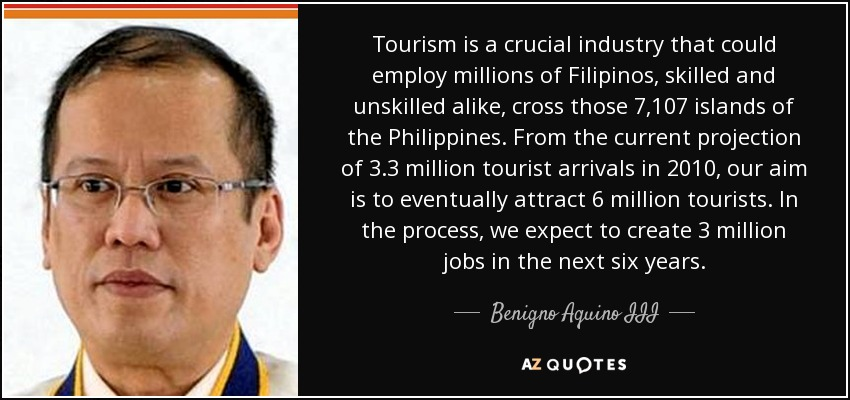 Tourism is a crucial industry that could employ millions of Filipinos, skilled and unskilled alike, cross those 7,107 islands of the Philippines. From the current projection of 3.3 million tourist arrivals in 2010, our aim is to eventually attract 6 million tourists. In the process, we expect to create 3 million jobs in the next six years. - Benigno Aquino III