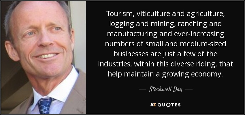 Tourism, viticulture and agriculture, logging and mining, ranching and manufacturing and ever-increasing numbers of small and medium-sized businesses are just a few of the industries, within this diverse riding, that help maintain a growing economy. - Stockwell Day