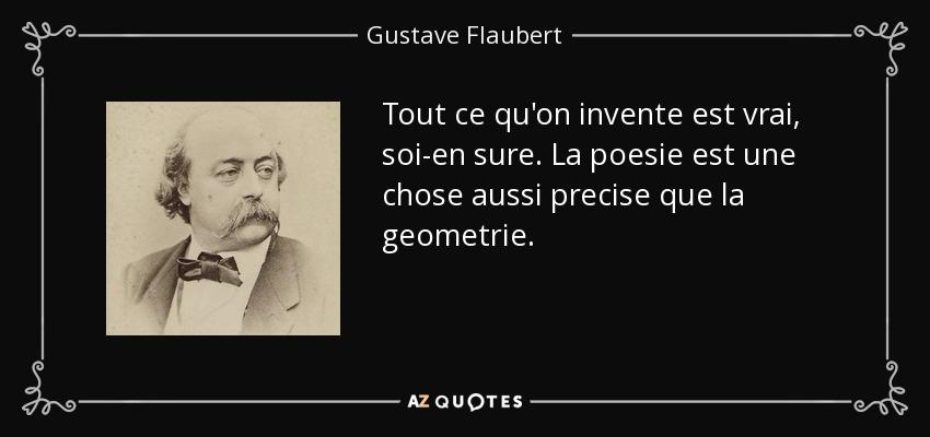 Tout ce qu'on invente est vrai, soi-en sure. La poesie est une chose aussi precise que la geometrie. - Gustave Flaubert