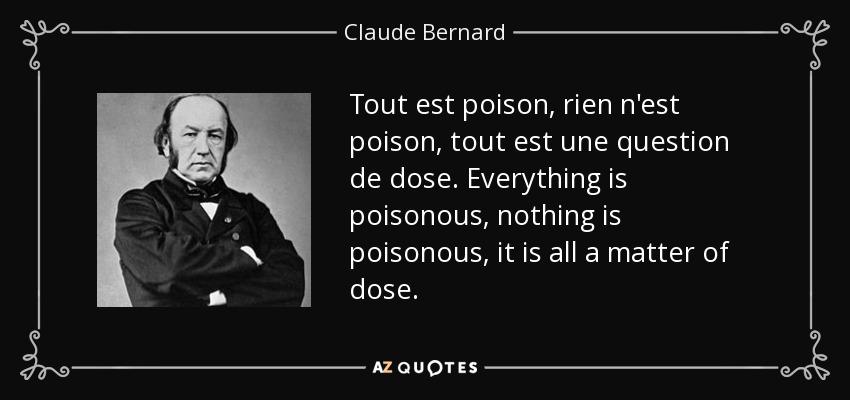 Tout est poison, rien n'est poison, tout est une question de dose. Everything is poisonous, nothing is poisonous, it is all a matter of dose. - Claude Bernard
