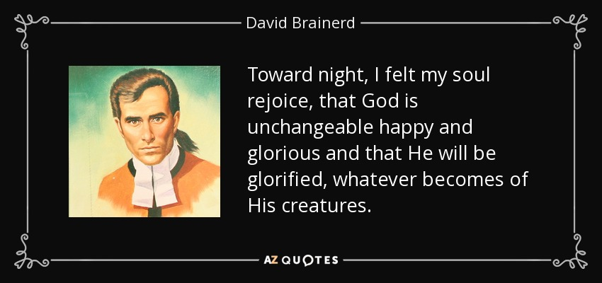 Toward night, I felt my soul rejoice, that God is unchangeable happy and glorious and that He will be glorified, whatever becomes of His creatures. - David Brainerd