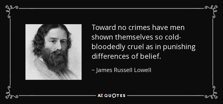 Toward no crimes have men shown themselves so cold- bloodedly cruel as in punishing differences of belief. - James Russell Lowell