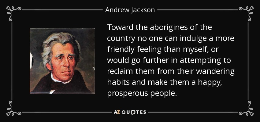Toward the aborigines of the country no one can indulge a more friendly feeling than myself, or would go further in attempting to reclaim them from their wandering habits and make them a happy, prosperous people. - Andrew Jackson