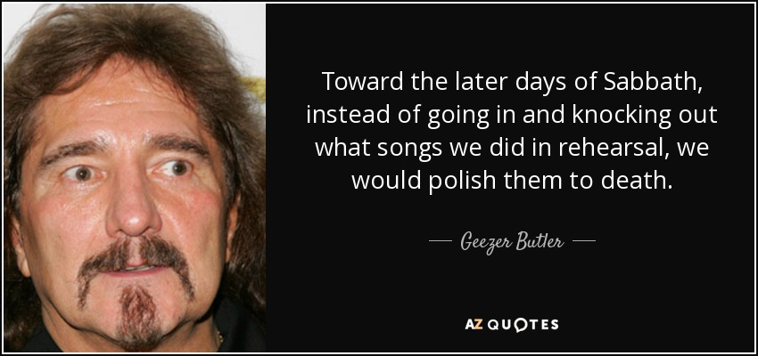 Toward the later days of Sabbath, instead of going in and knocking out what songs we did in rehearsal, we would polish them to death. - Geezer Butler