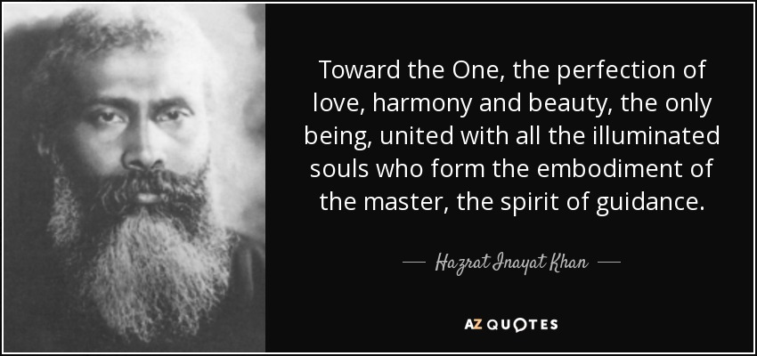 Toward the One, the perfection of love, harmony and beauty, the only being, united with all the illuminated souls who form the embodiment of the master, the spirit of guidance. - Hazrat Inayat Khan