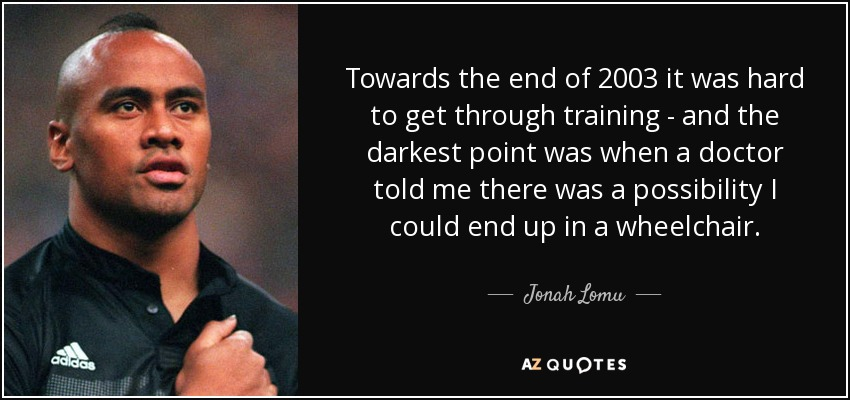 Towards the end of 2003 it was hard to get through training - and the darkest point was when a doctor told me there was a possibility I could end up in a wheelchair. - Jonah Lomu